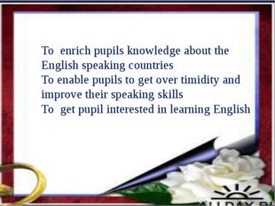 To enrich pupils knowledge about the English speaking countries To enable pu