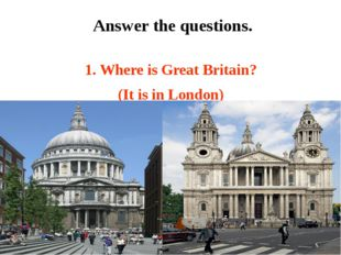 1. Where is Great Britain? (It is in London) Answer the questions.