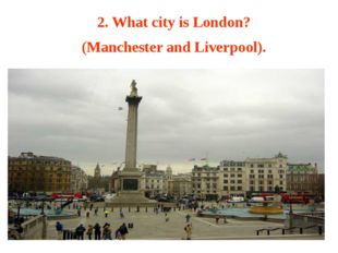2. What city is London? (Manchester and Liverpool).