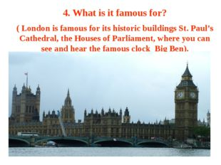 4. What is it famous for? ( London is famous for its historic buildings St. P