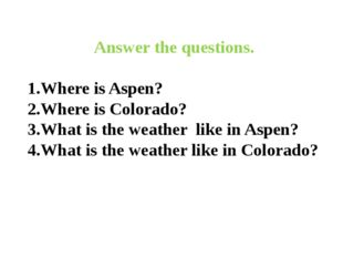 Answer the questions. 1.Where is Aspen? 2.Where is Colorado? 3.What is the w