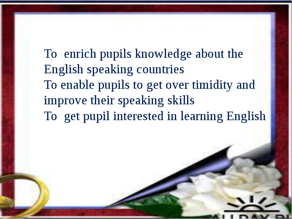 To enrich pupils knowledge about the English speaking countries To enable pu...