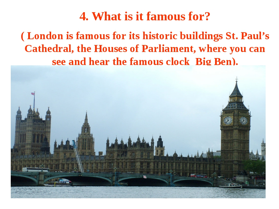 4. What is it famous for? ( London is famous for its historic buildings St. P...