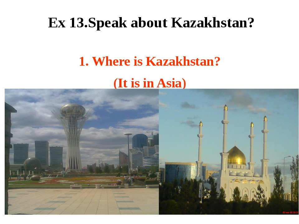 1. Where is Kazakhstan? (It is in Asia) Ex 13.Speak about Kazakhstan?