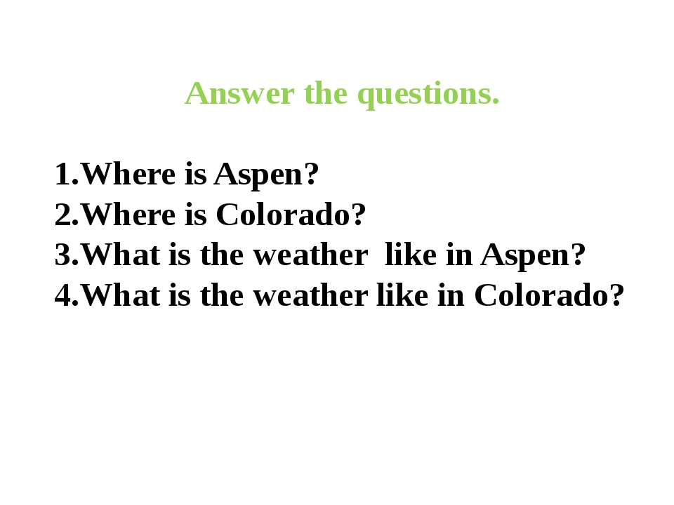 Answer the questions. 1.Where is Aspen? 2.Where is Colorado? 3.What is the w...