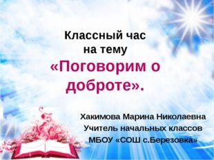 Хакимова Марина Николаевна Учитель начальных классов МБОУ «СОШ с.Березовка» К