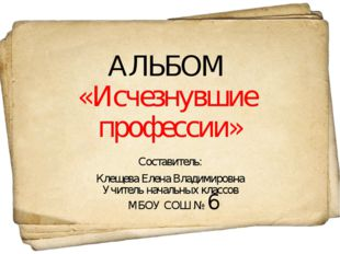 АЛЬБОМ «Исчезнувшие профессии» Составитель: Клещева Елена Владимировна Учител