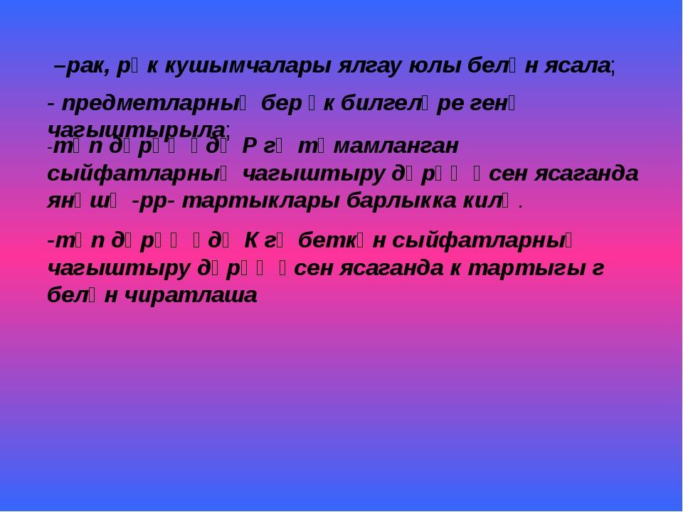 –рак, рәк кушымчалары ялгау юлы белән ясала; - предметларның бер үк билгеләр...