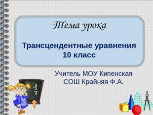 Трансцендентные уравнения 10 класс Учитель МОУ Кипенская СОШ Крайняя Ф.А.