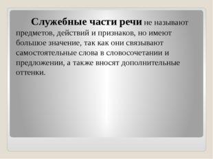 Служебные части речи не называют предметов, действий и признаков, но имеют б