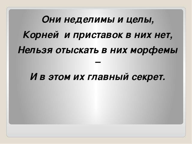 Они неделимы и целы, Корней и приставок в них нет, Нельзя отыскать в них мор...