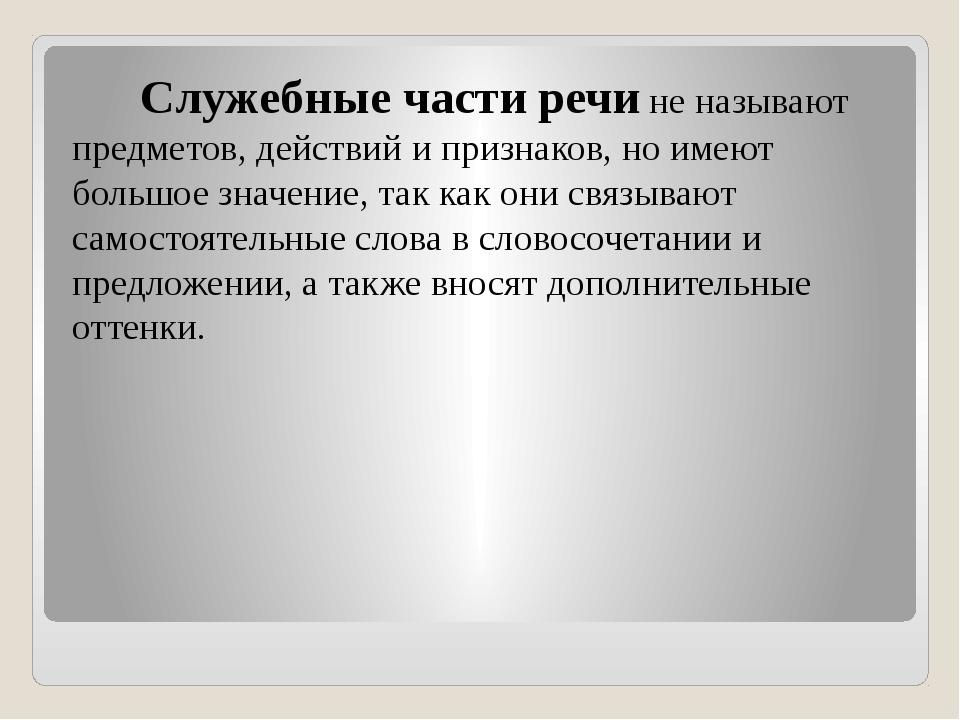 Служебные части речи не называют предметов, действий и признаков, но имеют б...