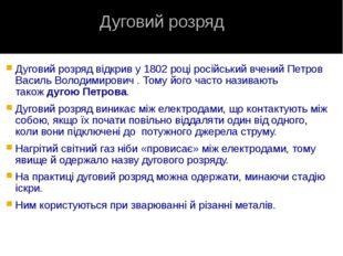 Дуговий розряд відкрив у1802році російський вченийПетров Василь Володимиро