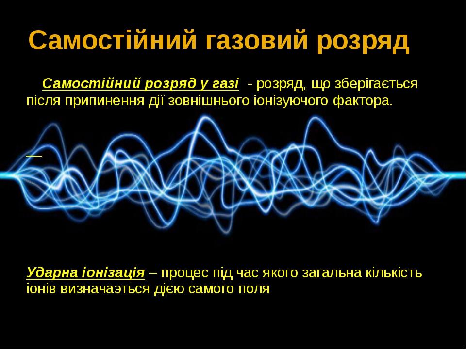 Самостійний розряд у газі - розряд, що зберігається після припинення дії зов...