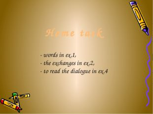 Home task - words in ex.1, - the exchanges in ex.2, - to read the dialogue i