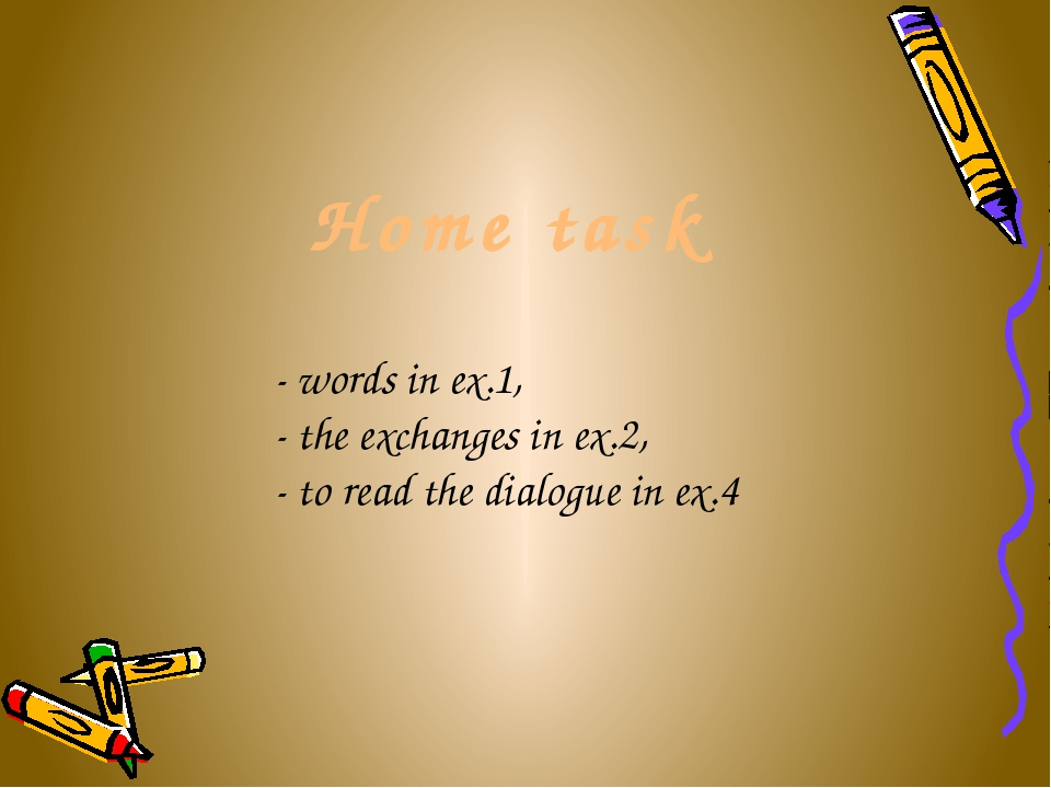 Home task - words in ex.1, - the exchanges in ex.2, - to read the dialogue i...