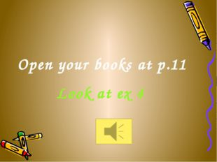 Open your books at p.11 Look at ex 4