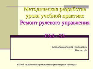 Методическая разработка урока учебной практике Ремонт рулевого управления ГАЗ