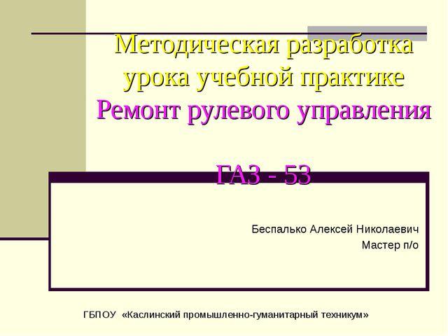 Методическая разработка урока учебной практике Ремонт рулевого управления ГАЗ...