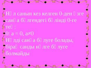 Нөл санын кез келген 0-ден өзге санға бөлгендегі бөлінді 0-ге тең: 0: а = 0,