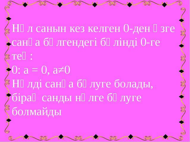 Нөл санын кез келген 0-ден өзге санға бөлгендегі бөлінді 0-ге тең: 0: а = 0,...