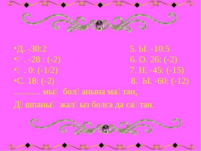 Д. -30:2 5. Ы. -10:5 Ң. -28 : (-2) 6. О. 26: (-2) Ң. 0: (-1/2) 7. Н. -45: (-1...