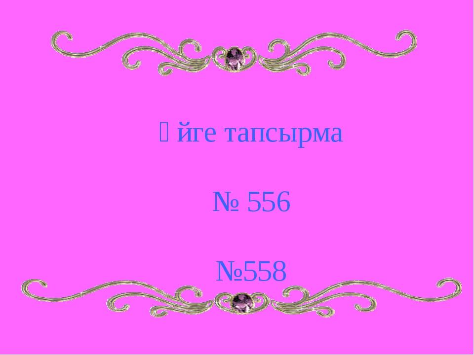 Үйге тапсырма № 556 №558