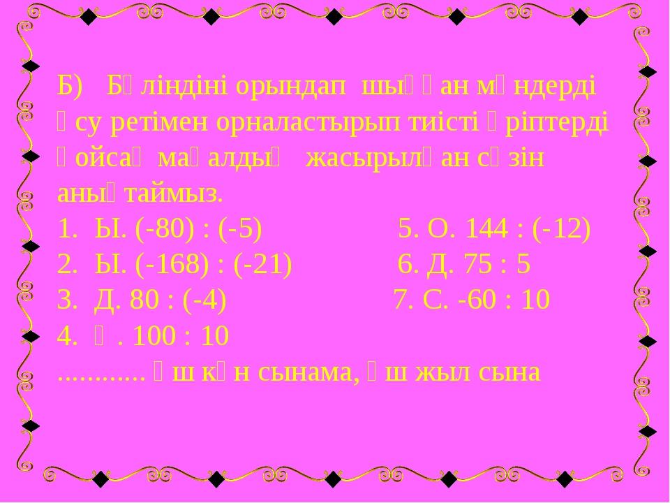 Б) Бөліндіні орындап шыққан мәндерді өсу ретімен орналастырып тиісті әріптерд...