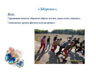 «Здоровье». Цель: прививать навыки здорового образа жизни, укрепление здоров
