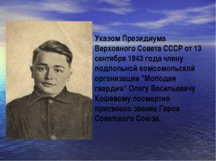 Указом Президиума Верховного Совета СССР от 13 сентября 1943 года члену подпо