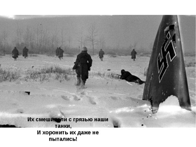 Их смешивали с грязью наши танки, И хоронить их даже не пытались!