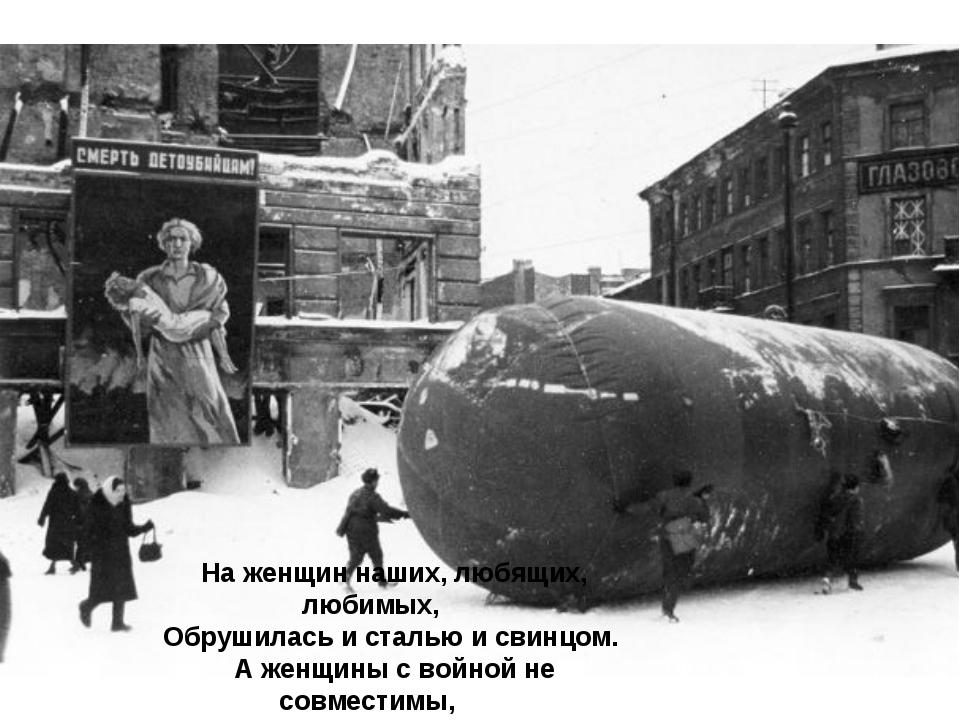 На женщин наших, любящих, любимых, Обрушилась и сталью и свинцом. А женщины с...