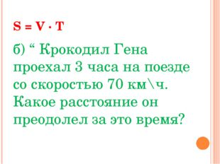 """S = V · T б) """" Крокодил Гена проехал 3 часа на поезде со скоростью 70 км\ч."""