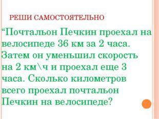"""РЕШИ САМОСТОЯТЕЛЬНО """"Почтальон Печкин проехал на велосипеде 36 км за 2 часа."""