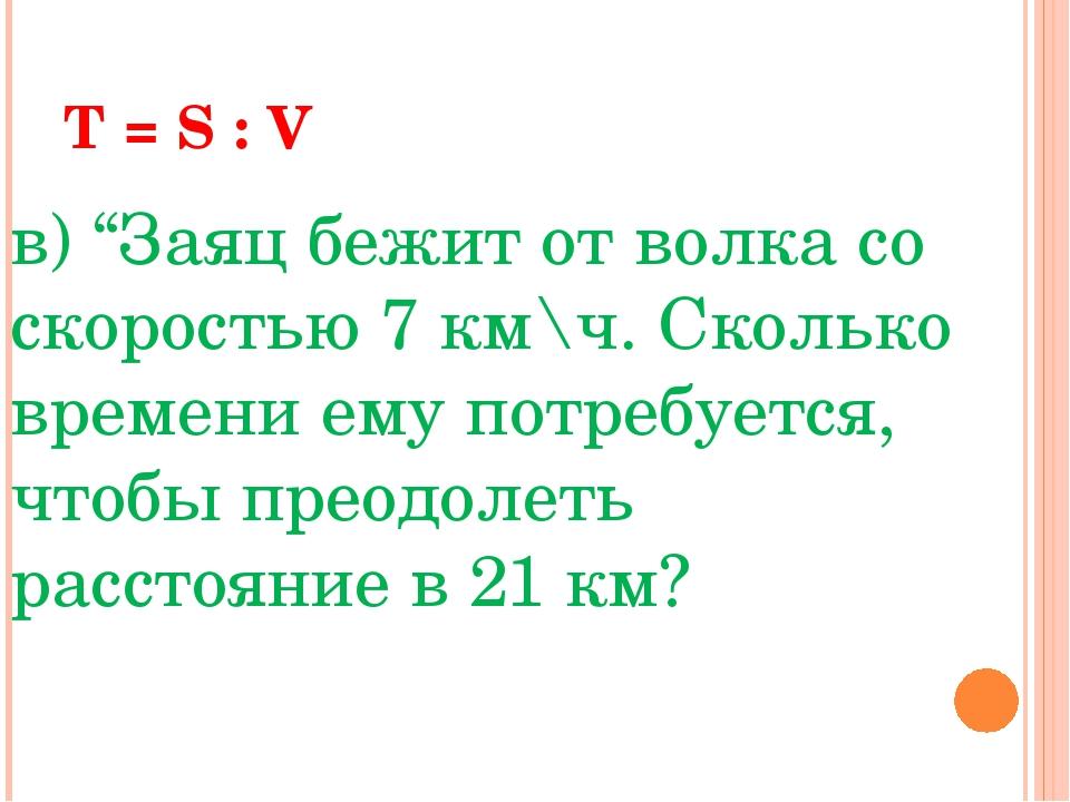 """T = S : V в) """"Заяц бежит от волка со скоростью 7 км\ч. Сколько времени ему п..."""
