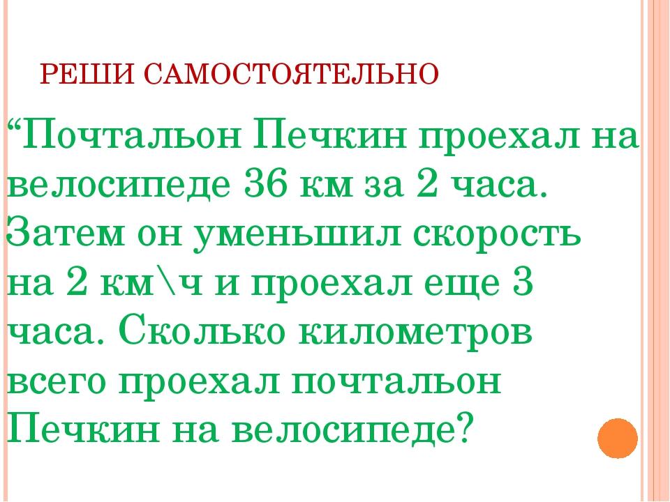 """РЕШИ САМОСТОЯТЕЛЬНО """"Почтальон Печкин проехал на велосипеде 36 км за 2 часа...."""