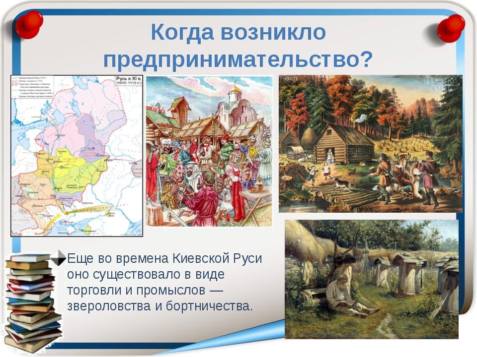 Когда возникло предпринимательство? Еще во времена Киевской Руси оно существо...