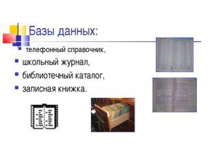 Базы данных: телефонный справочник, школьный журнал, библиотечный каталог, за