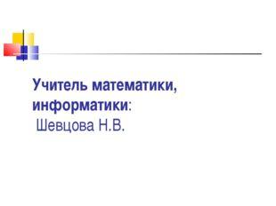 Учитель математики, информатики: Шевцова Н.В.