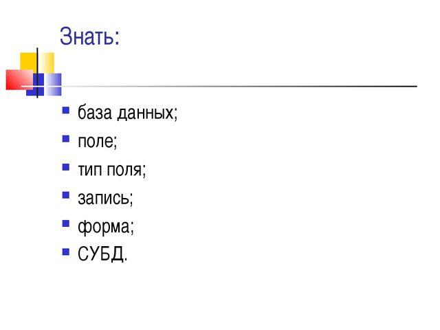 Знать: база данных; поле; тип поля; запись; форма; СУБД.
