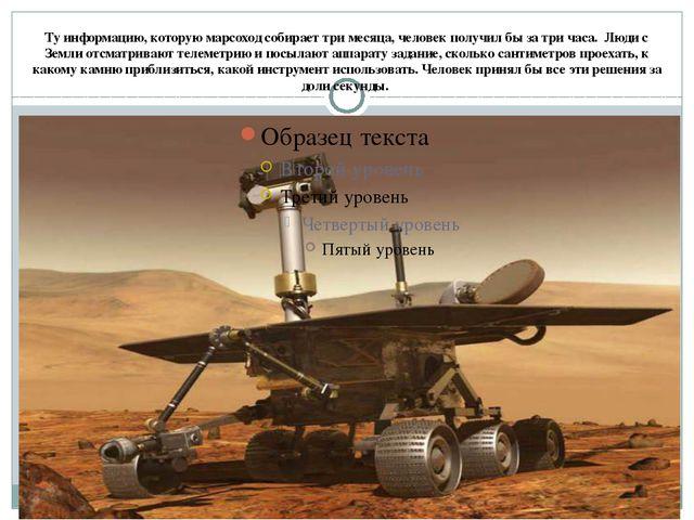 Ту информацию, которую марсоход собирает три месяца, человек получил бы за тр...