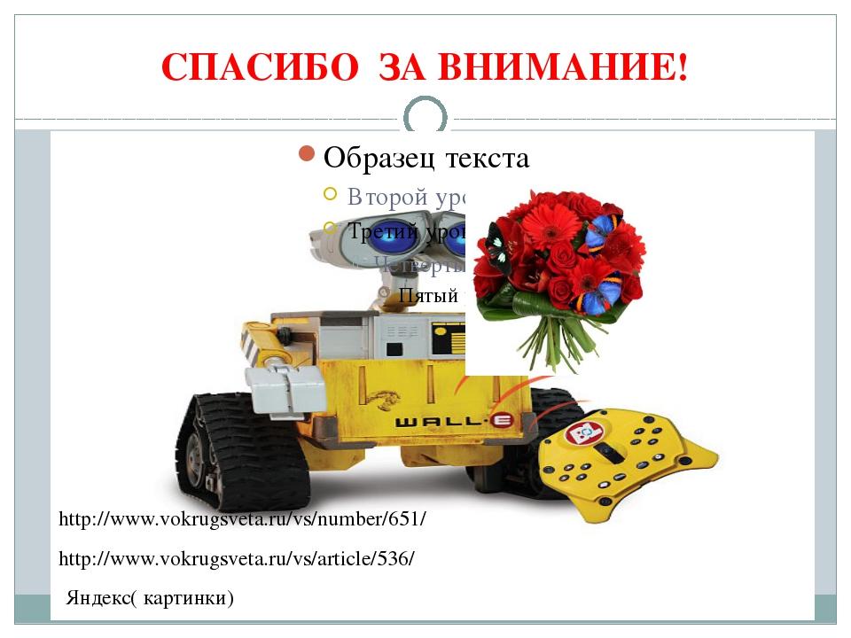 СПАСИБО ЗА ВНИМАНИЕ! Яндекс( картинки) http://www.vokrugsveta.ru/vs/article/5...