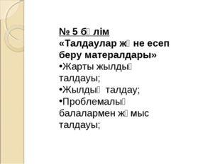 № 5 бөлім «Талдаулар және есеп беру матералдары» Жарты жылдық талдауы; Жылды