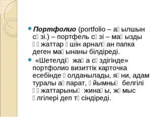 Портфолио (portfolio – ағылшын сөзі.) – портфель сөзі – маңызды құжаттар үшін