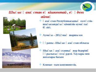 Шығыс Қазақстан ең кішкентай , ең әдемі аймақ Қазақстан Республикасының солтү