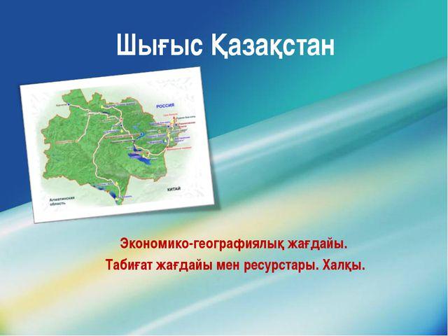 Шығыс Қазақстан Экономико-географиялық жағдайы. Табиғат жағдайы мен ресурстар...