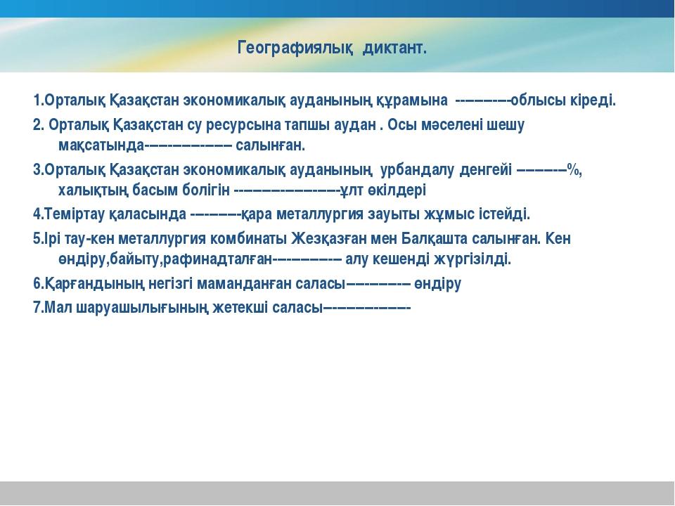 Географиялық диктант. 1.Орталық Қазақстан экономикалық ауданының құрамына ---...