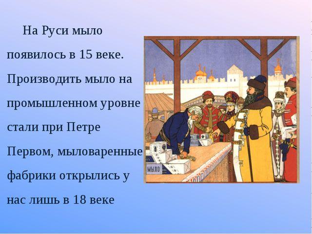 На Руси мыло появилось в 15 веке. Производить мыло на промышленном уровне ста...