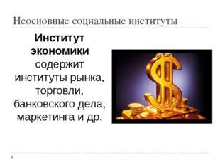 Неосновные социальные институты Институт экономики содержит институты рынка,