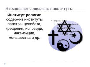 Неосновные социальные институты Институт религии содержит институты папства,
